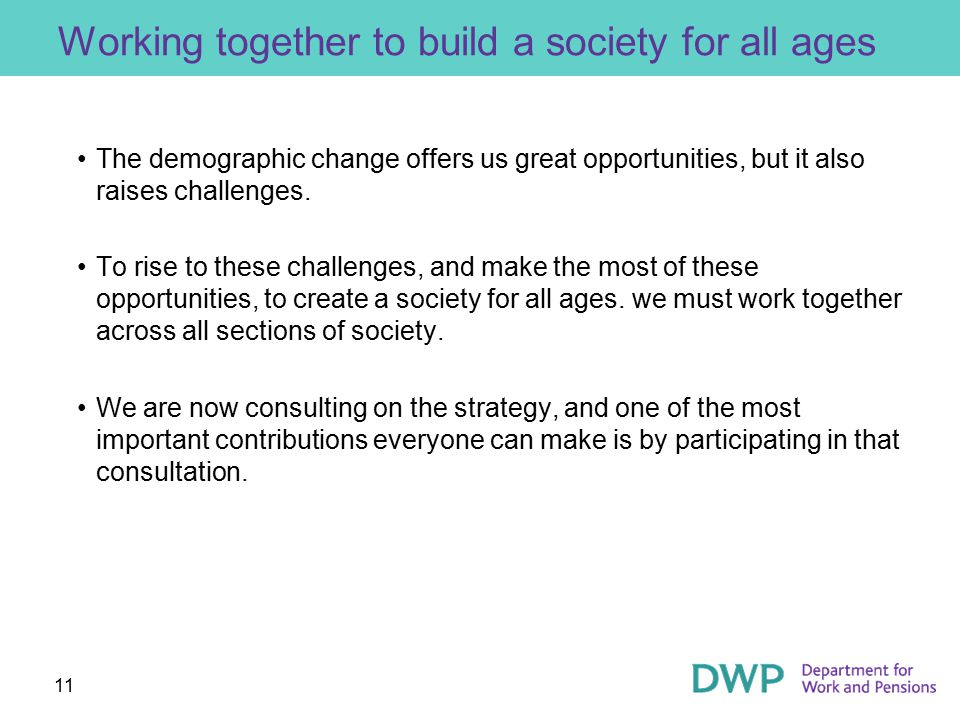 11 Working together to build a society for all ages The demographic change offers us great opportunities, but it also raises challenges.