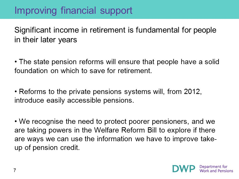 7 Improving financial support Significant income in retirement is fundamental for people in their later years The state pension reforms will ensure th