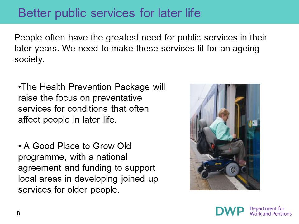8 Better public services for later life The Health Prevention Package will raise the focus on preventative services for conditions that often affect p