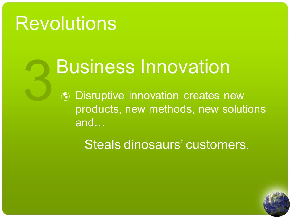 Revolutions Business Innovation  Disruptive innovation creates new products, new methods, new solutions and… Steals dinosaurs' customers.