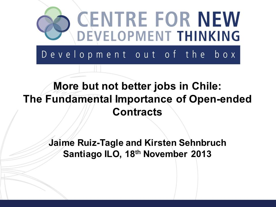 More but not better jobs in Chile: The Fundamental Importance of Open-ended Contracts Jaime Ruiz-Tagle and Kirsten Sehnbruch Santiago ILO, 18 th November 2013