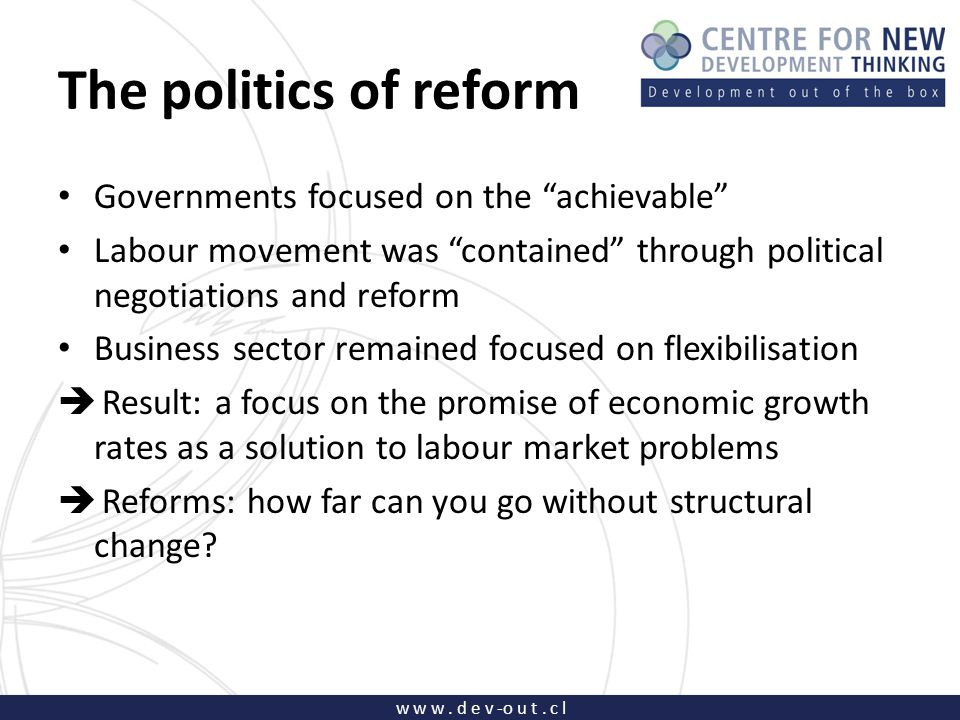 "w w w. d e v -o u t. c l The politics of reform Governments focused on the ""achievable"" Labour movement was ""contained"" through political negotiations"