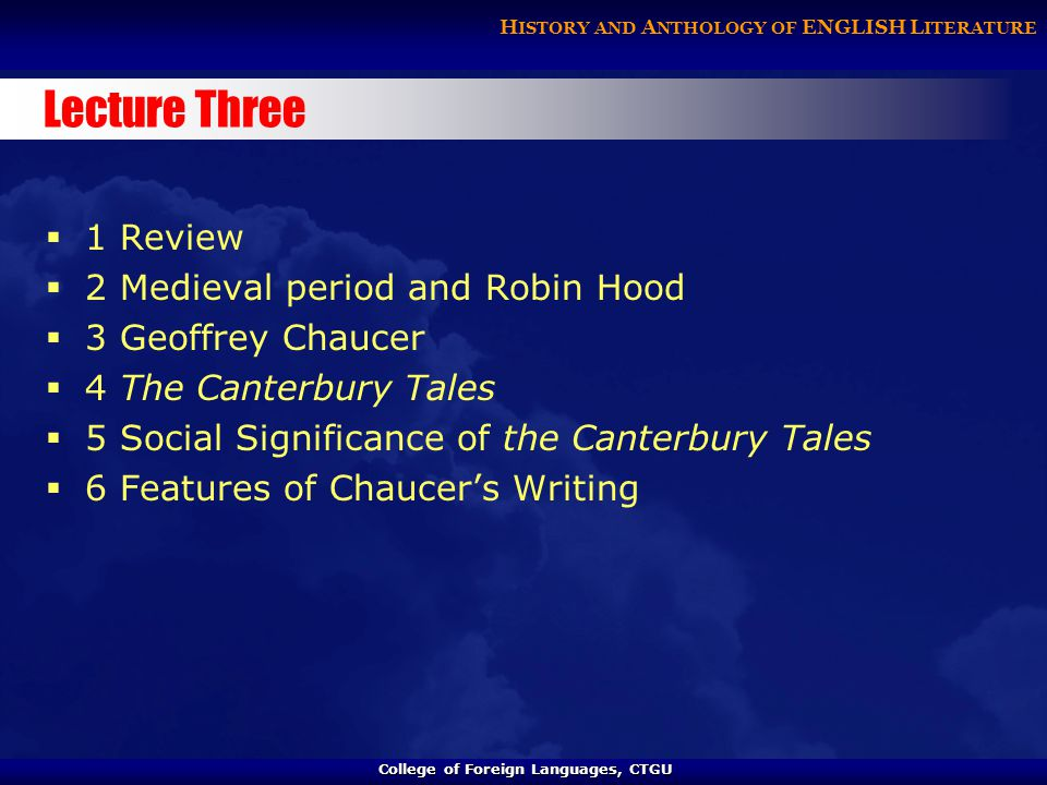 College of Foreign Languages, CTGU College of Foreign Languages, CTGU H ISTORY AND A NTHOLOGY OF ENGLISH L ITERATURE Lecture Three  1 Review  2 Medieval period and Robin Hood  3 Geoffrey Chaucer  4 The Canterbury Tales  5 Social Significance of the Canterbury Tales  6 Features of Chaucer's Writing