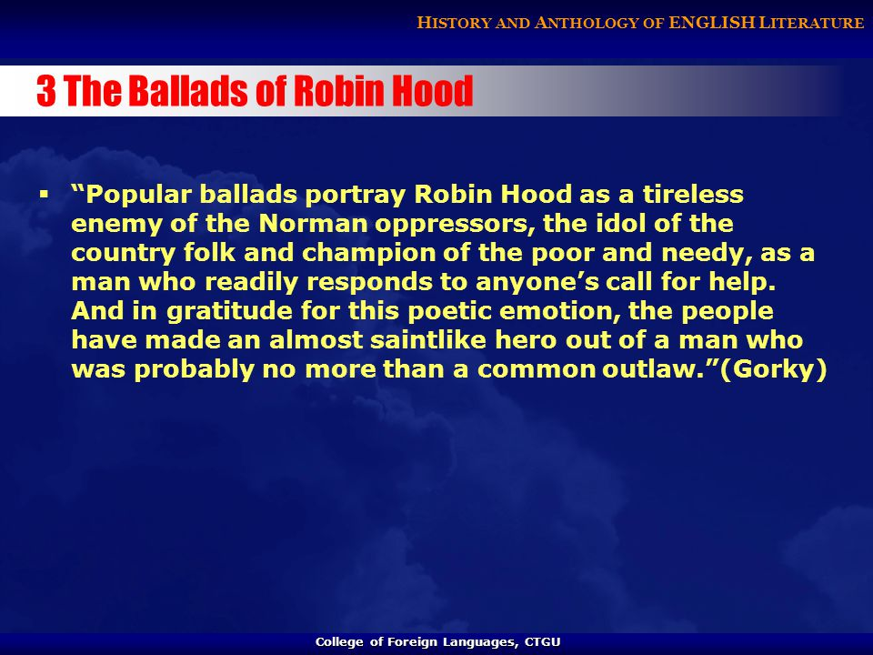 College of Foreign Languages, CTGU College of Foreign Languages, CTGU H ISTORY AND A NTHOLOGY OF ENGLISH L ITERATURE 3 The Ballads of Robin Hood  Popular ballads portray Robin Hood as a tireless enemy of the Norman oppressors, the idol of the country folk and champion of the poor and needy, as a man who readily responds to anyone's call for help.