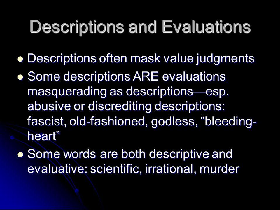 Descriptions and Evaluations Descriptions often mask value judgments Descriptions often mask value judgments Some descriptions ARE evaluations masquerading as descriptions—esp.