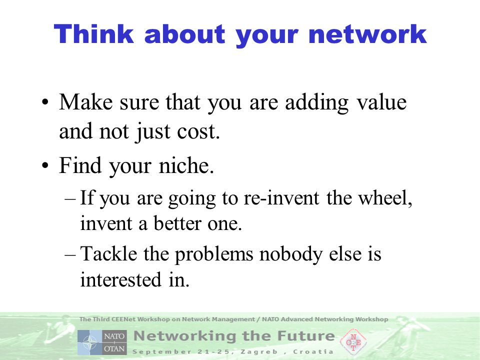 Think about your network Make sure that you are adding value and not just cost.
