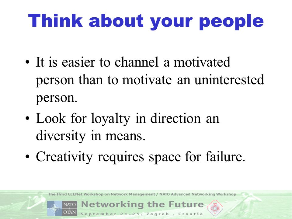 Think about your people It is easier to channel a motivated person than to motivate an uninterested person.
