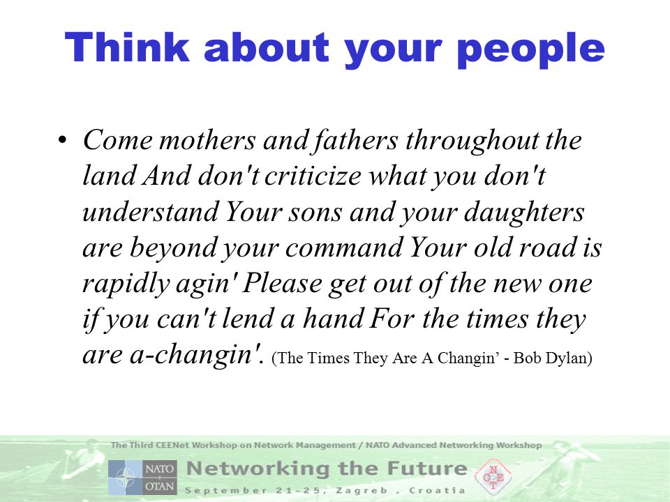 Think about your people Come mothers and fathers throughout the land And don t criticize what you don t understand Your sons and your daughters are beyond your command Your old road is rapidly agin Please get out of the new one if you can t lend a hand For the times they are a-changin .
