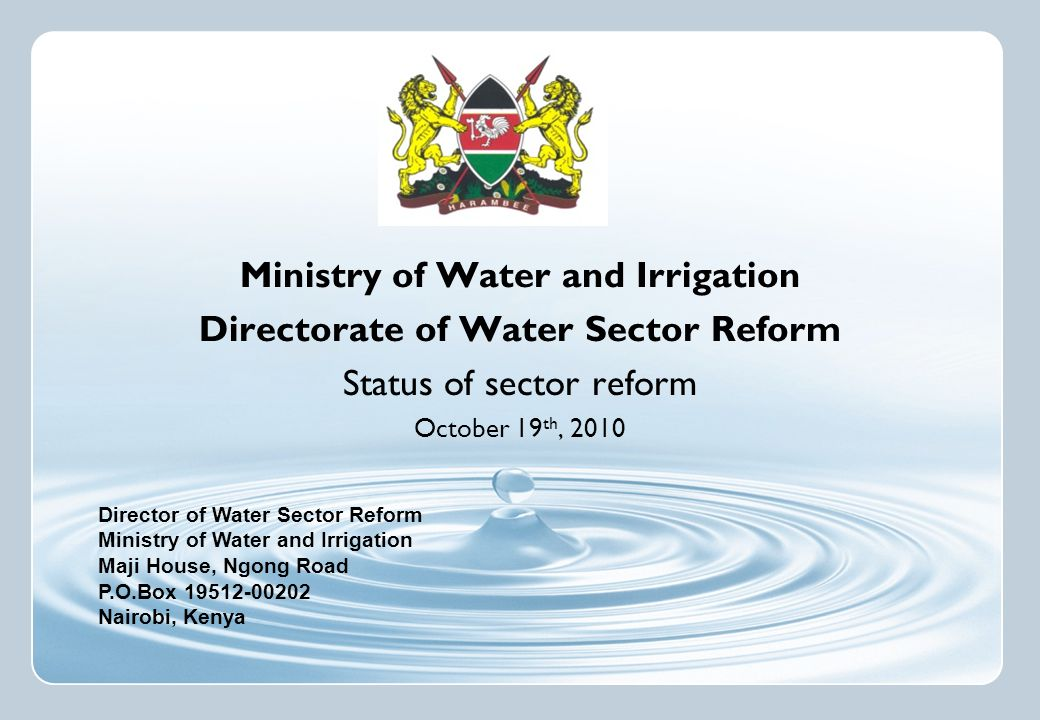 Director of Water Sector Reform Ministry of Water and Irrigation Maji House, Ngong Road P.O.Box 19512-00202 Nairobi, Kenya Ministry of Water and Irrigation Directorate of Water Sector Reform Status of sector reform October 19 th, 2010