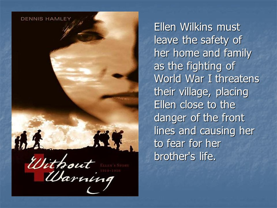 Ellen Wilkins must leave the safety of her home and family as the fighting of World War I threatens their village, placing Ellen close to the danger o