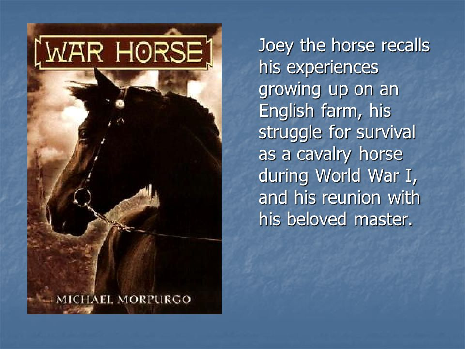 Joey the horse recalls his experiences growing up on an English farm, his struggle for survival as a cavalry horse during World War I, and his reunion