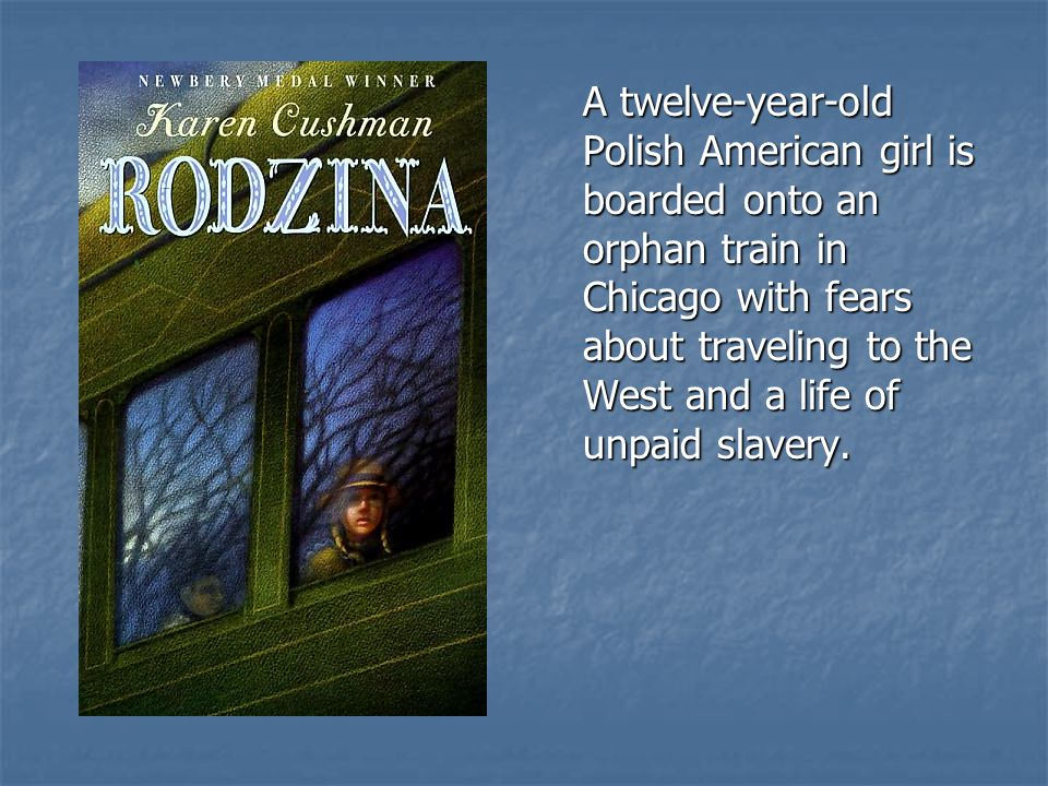 A twelve-year-old Polish American girl is boarded onto an orphan train in Chicago with fears about traveling to the West and a life of unpaid slavery.