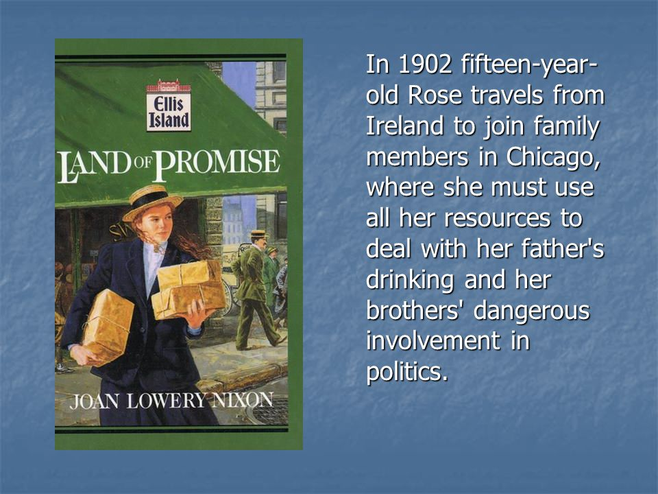 In 1902 fifteen-year- old Rose travels from Ireland to join family members in Chicago, where she must use all her resources to deal with her father's