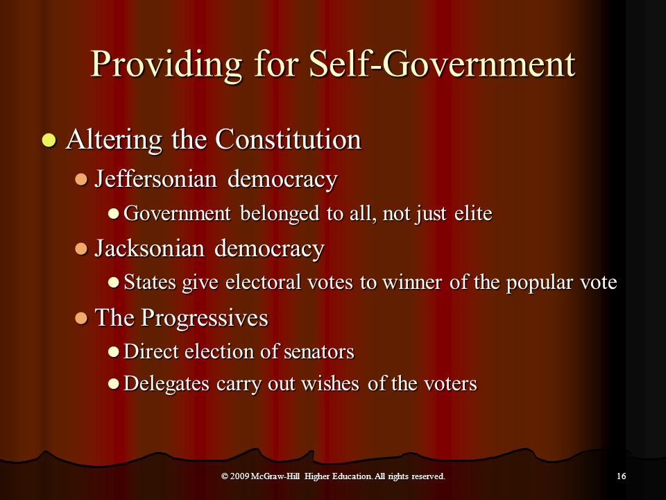 Providing for Self-Government Altering the Constitution Altering the Constitution Jeffersonian democracy Jeffersonian democracy Government belonged to all, not just elite Government belonged to all, not just elite Jacksonian democracy Jacksonian democracy States give electoral votes to winner of the popular vote States give electoral votes to winner of the popular vote The Progressives The Progressives Direct election of senators Direct election of senators Delegates carry out wishes of the voters Delegates carry out wishes of the voters © 2009 McGraw-Hill Higher Education.