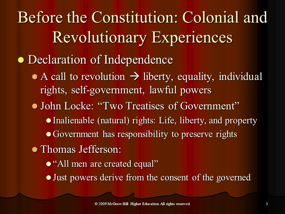 Before the Constitution: Colonial and Revolutionary Experiences Declaration of Independence Declaration of Independence A call to revolution  liberty, equality, individual rights, self-government, lawful powers A call to revolution  liberty, equality, individual rights, self-government, lawful powers John Locke: Two Treatises of Government John Locke: Two Treatises of Government Inalienable (natural) rights: Life, liberty, and property Inalienable (natural) rights: Life, liberty, and property Government has responsibility to preserve rights Government has responsibility to preserve rights Thomas Jefferson: Thomas Jefferson: All men are created equal All men are created equal Just powers derive from the consent of the governed Just powers derive from the consent of the governed © 2009 McGraw-Hill Higher Education.