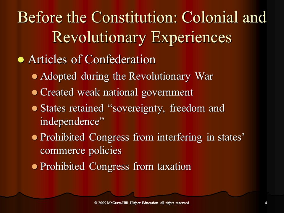 Before the Constitution: Colonial and Revolutionary Experiences Shays's Rebellion Shays's Rebellion Raised fears about the weakness of the national government Raised fears about the weakness of the national government Weakened Congress  nation dissolving Weakened Congress  nation dissolving Farmers, led by Daniel Shays, marched to prevent foreclosures on their land Farmers, led by Daniel Shays, marched to prevent foreclosures on their land Congress unable to raise army to quell rebellion Congress unable to raise army to quell rebellion Motivated Congress to authorize a convention in Philadelphia to revise Articles of Confederation Motivated Congress to authorize a convention in Philadelphia to revise Articles of Confederation © 2009 McGraw-Hill Higher Education.
