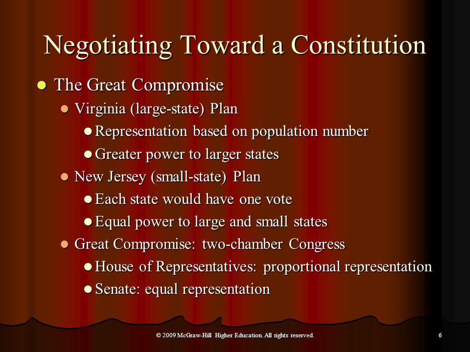 The Great Compromise The Great Compromise Virginia (large-state) Plan Virginia (large-state) Plan Representation based on population number Representation based on population number Greater power to larger states Greater power to larger states New Jersey (small-state) Plan New Jersey (small-state) Plan Each state would have one vote Each state would have one vote Equal power to large and small states Equal power to large and small states Great Compromise: two-chamber Congress Great Compromise: two-chamber Congress House of Representatives: proportional representation House of Representatives: proportional representation Senate: equal representation Senate: equal representation 6 Negotiating Toward a Constitution
