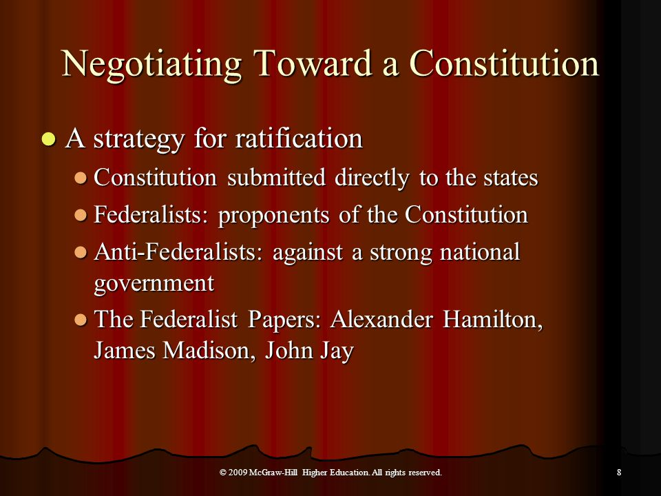 Negotiating Toward a Constitution A strategy for ratification A strategy for ratification Constitution submitted directly to the states Constitution submitted directly to the states Federalists: proponents of the Constitution Federalists: proponents of the Constitution Anti-Federalists: against a strong national government Anti-Federalists: against a strong national government The Federalist Papers: Alexander Hamilton, James Madison, John Jay The Federalist Papers: Alexander Hamilton, James Madison, John Jay © 2009 McGraw-Hill Higher Education.