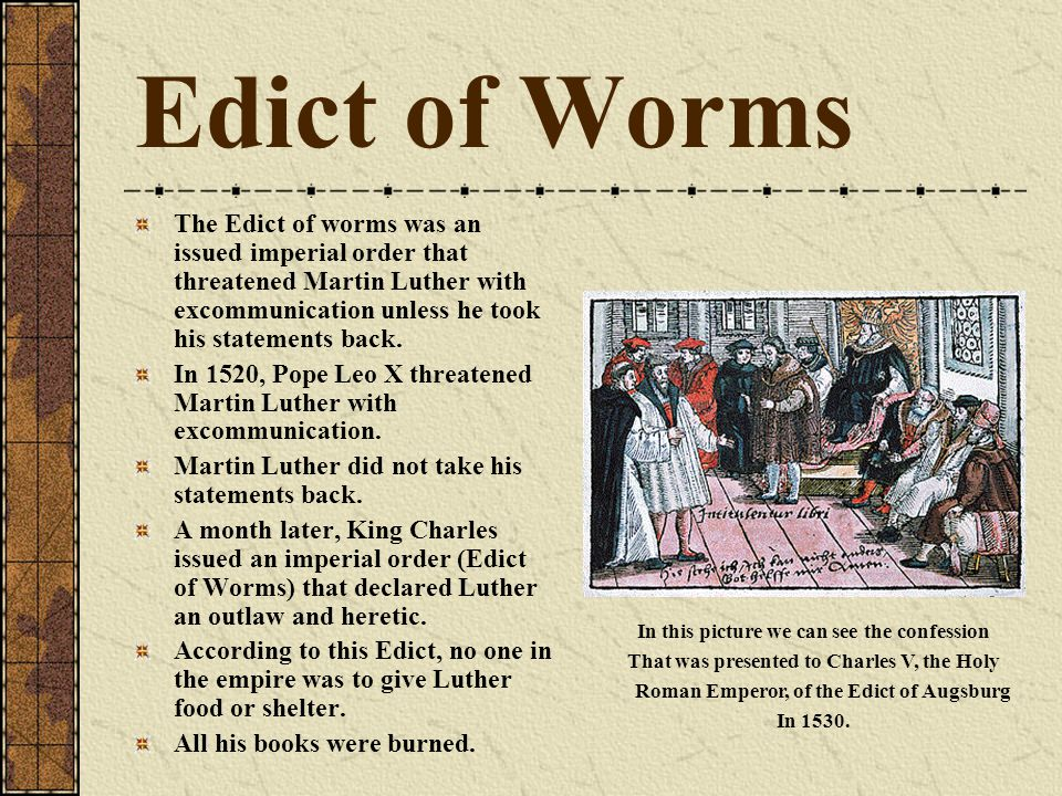 Edict of Worms The Edict of worms was an issued imperial order that threatened Martin Luther with excommunication unless he took his statements back.