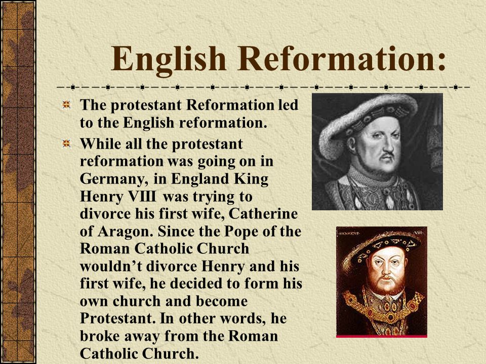 English Reformation: The protestant Reformation led to the English reformation. While all the protestant reformation was going on in Germany, in Engla