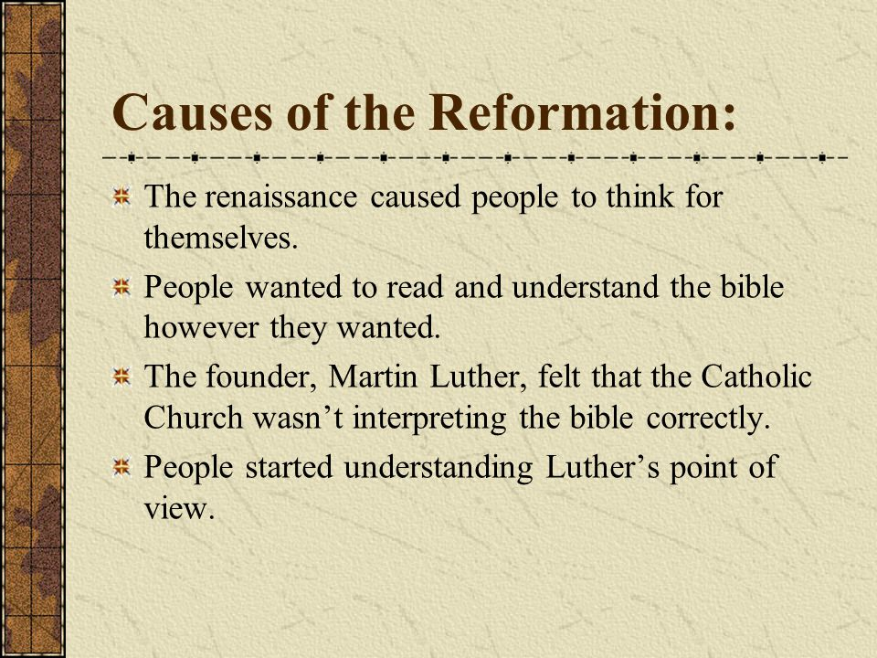 Causes of the Reformation: The renaissance caused people to think for themselves. People wanted to read and understand the bible however they wanted.