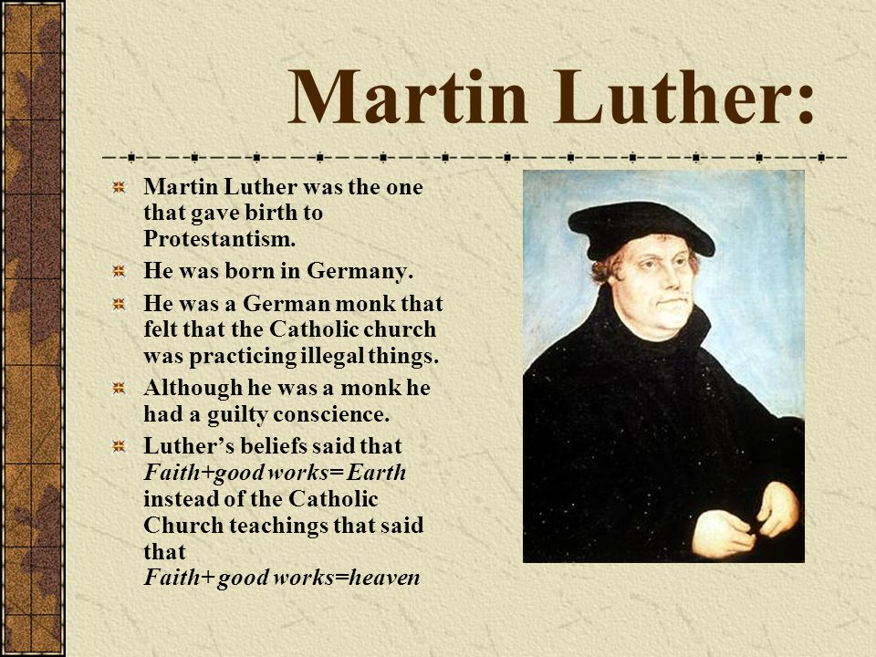 Martin Luther: Martin Luther was the one that gave birth to Protestantism. He was born in Germany. He was a German monk that felt that the Catholic ch