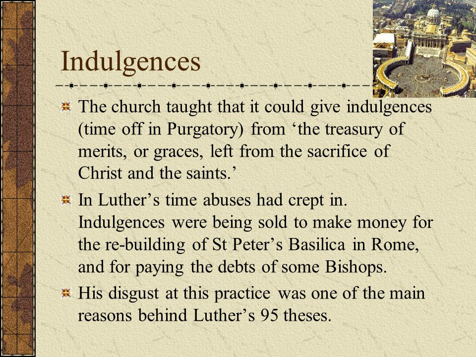 Indulgences The church taught that it could give indulgences (time off in Purgatory) from 'the treasury of merits, or graces, left from the sacrifice of Christ and the saints.' In Luther's time abuses had crept in.