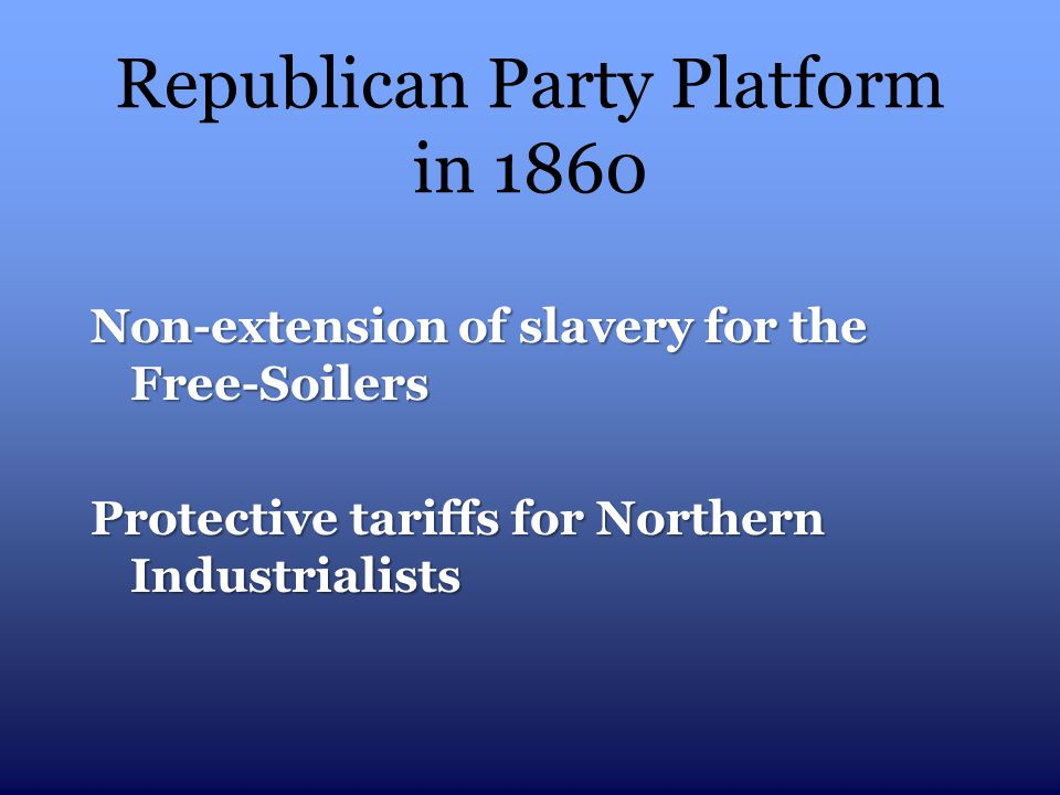 Republican Party Platform in 1860 Non-extension of slavery for the Free-Soilers Protective tariffs for Northern Industrialists