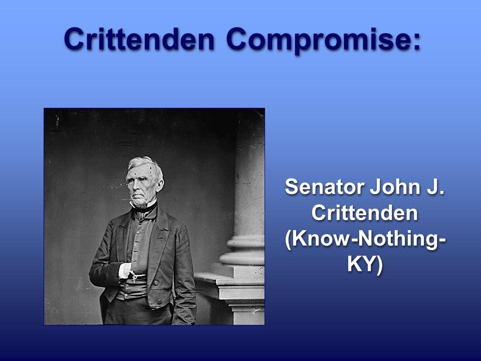 Crittenden Compromise: Senator John J. Crittenden (Know-Nothing- KY)