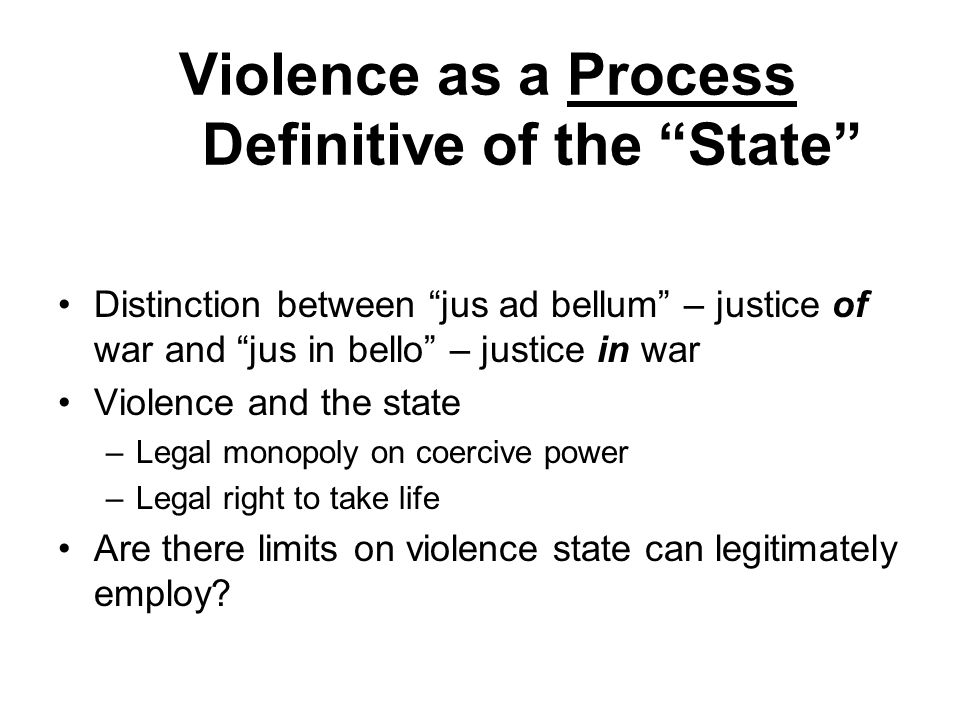 Violence as a Process Definitive of the State Distinction between jus ad bellum – justice of war and jus in bello – justice in war Violence and the state –Legal monopoly on coercive power –Legal right to take life Are there limits on violence state can legitimately employ