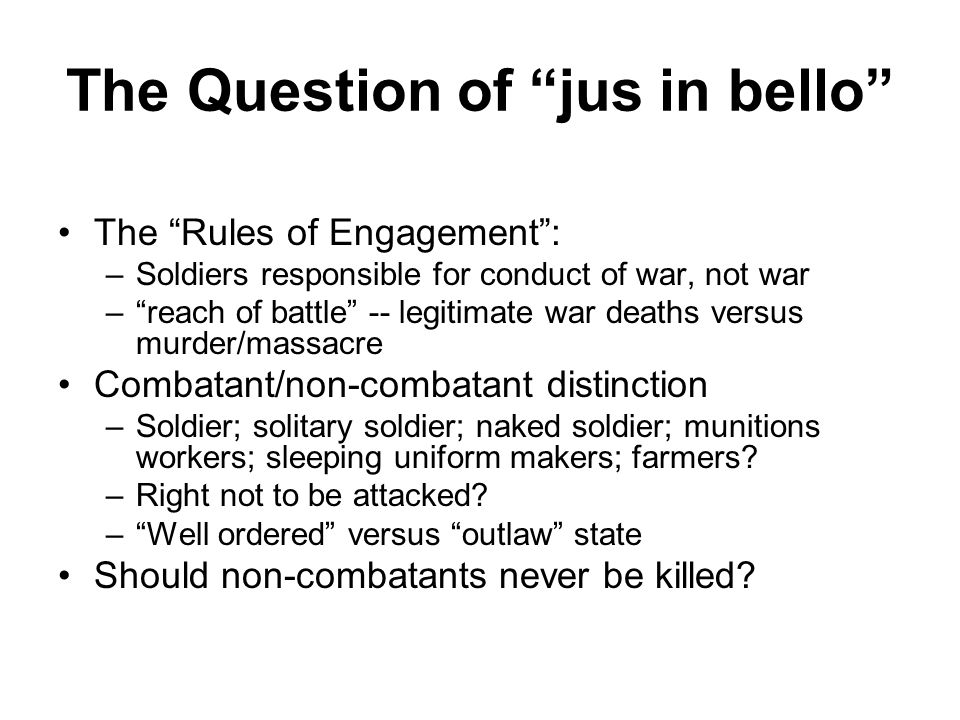 The Question of jus in bello The Rules of Engagement : –Soldiers responsible for conduct of war, not war – reach of battle -- legitimate war deaths versus murder/massacre Combatant/non-combatant distinction –Soldier; solitary soldier; naked soldier; munitions workers; sleeping uniform makers; farmers.