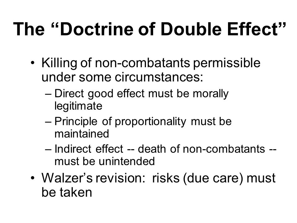 The Doctrine of Double Effect Killing of non-combatants permissible under some circumstances: –Direct good effect must be morally legitimate –Principle of proportionality must be maintained –Indirect effect -- death of non-combatants -- must be unintended Walzer's revision: risks (due care) must be taken
