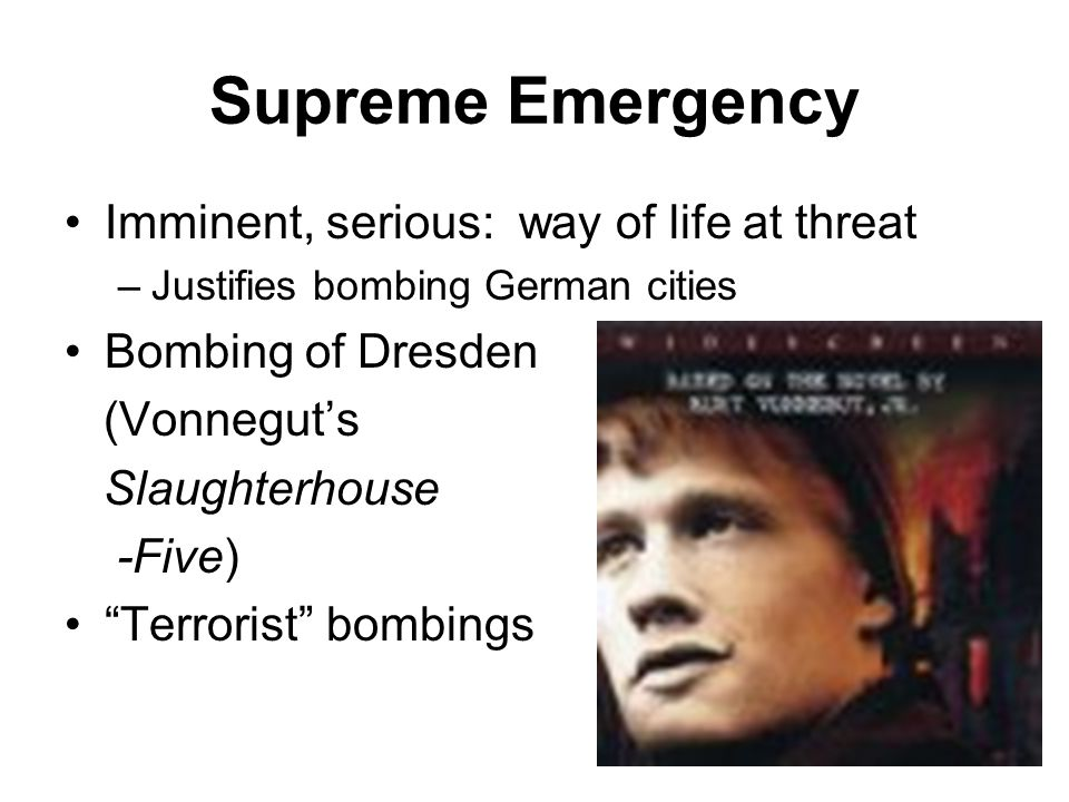 Supreme Emergency Imminent, serious: way of life at threat –Justifies bombing German cities Bombing of Dresden (Vonnegut's Slaughterhouse -Five) Terrorist bombings