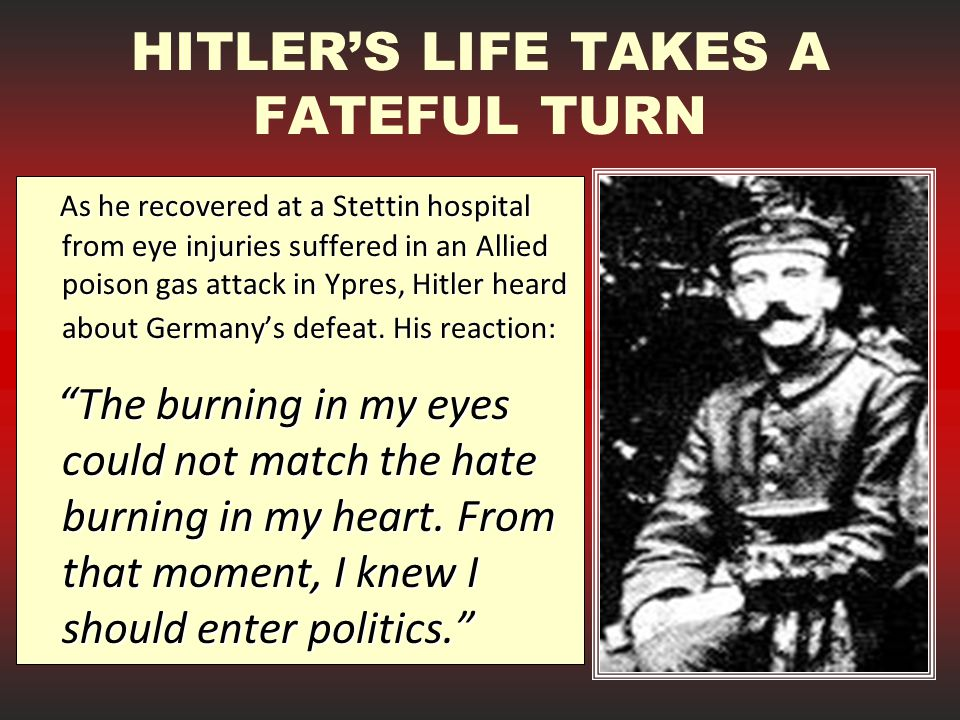 HITLER'S LIFE TAKES A FATEFUL TURN As he recovered at a Stettin hospital from eye injuries suffered in an Allied poison gas attack in Ypres, Hitler heard about Germany's defeat.