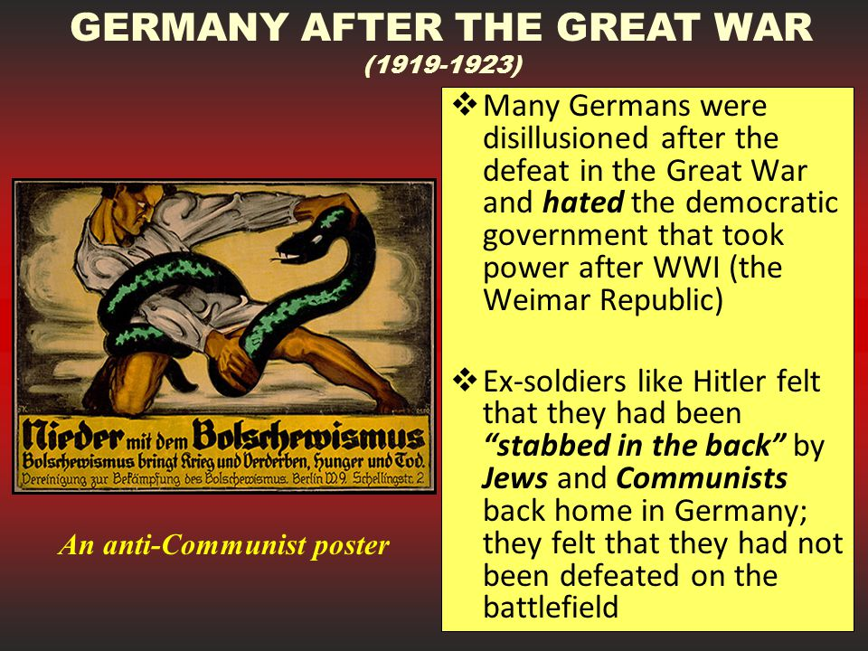  Many Germans were disillusioned after the defeat in the Great War and hated the democratic government that took power after WWI (the Weimar Republic)  Ex-soldiers like Hitler felt that they had been stabbed in the back by Jews and Communists back home in Germany; they felt that they had not been defeated on the battlefield GERMANY AFTER THE GREAT WAR (1919-1923) An anti-Communist poster