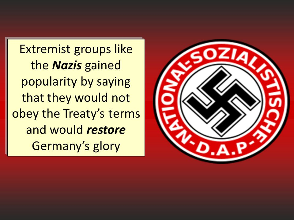 Extremist groups like the Nazis gained popularity by saying that they would not obey the Treaty's terms and would restore Germany's glory