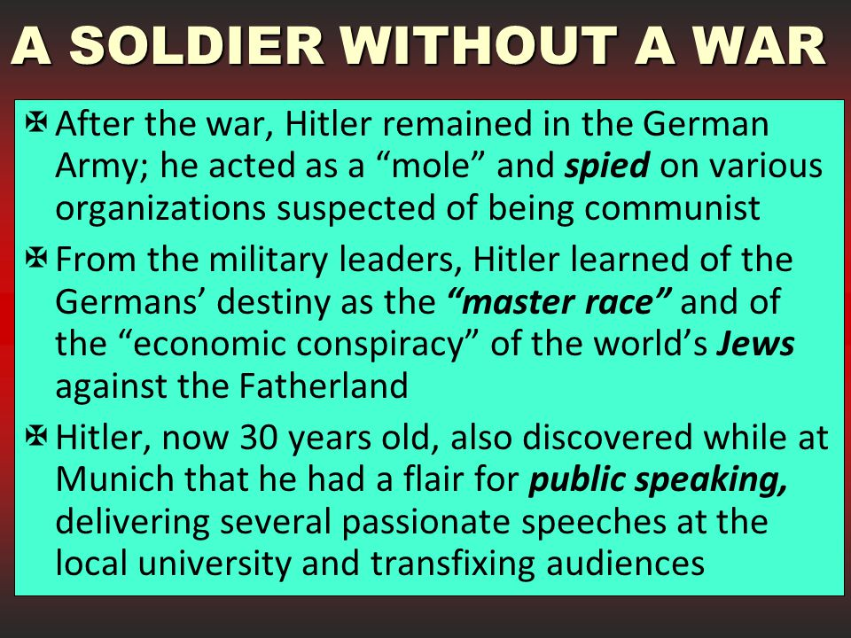 A SOLDIER WITHOUT A WAR  After the war, Hitler remained in the German Army; he acted as a mole and spied on various organizations suspected of being communist  From the military leaders, Hitler learned of the Germans' destiny as the master race and of the economic conspiracy of the world's Jews against the Fatherland  Hitler, now 30 years old, also discovered while at Munich that he had a flair for public speaking, delivering several passionate speeches at the local university and transfixing audiences