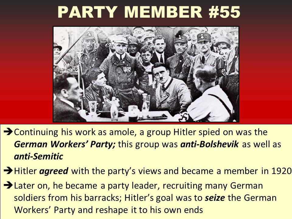 PARTY MEMBER #55  Continuing his work as amole, a group Hitler spied on was the German Workers' Party; this group was anti-Bolshevik as well as anti-Semitic  Hitler agreed with the party's views and became a member in 1920  Later on, he became a party leader, recruiting many German soldiers from his barracks; Hitler's goal was to seize the German Workers' Party and reshape it to his own ends