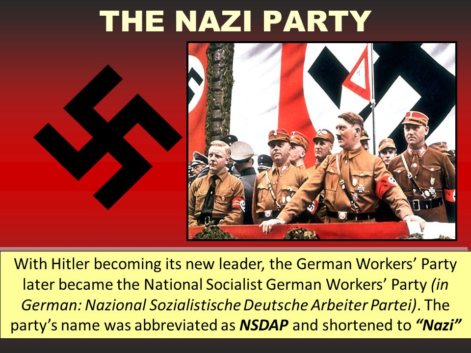 THE NAZI PARTY With Hitler becoming its new leader, the German Workers' Party later became the National Socialist German Workers' Party (in German: Nazional Sozialistische Deutsche Arbeiter Partei).