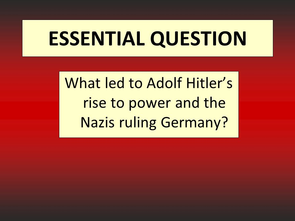 ESSENTIAL QUESTION What led to Adolf Hitler's rise to power and the Nazis ruling Germany?