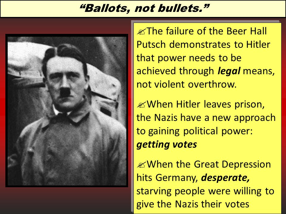 Ballots, not bullets.  The failure of the Beer Hall Putsch demonstrates to Hitler that power needs to be achieved through legal means, not violent overthrow.
