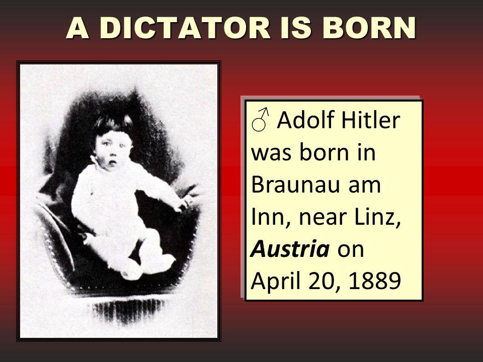 A DICTATOR IS BORN ♂ Adolf Hitler was born in Braunau am Inn, near Linz, Austria on April 20, 1889