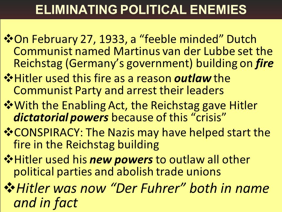 ELIMINATING POLITICAL ENEMIES  On February 27, 1933, a feeble minded Dutch Communist named Martinus van der Lubbe set the Reichstag (Germany's government) building on fire  Hitler used this fire as a reason outlaw the Communist Party and arrest their leaders  With the Enabling Act, the Reichstag gave Hitler dictatorial powers because of this crisis  CONSPIRACY: The Nazis may have helped start the fire in the Reichstag building  Hitler used his new powers to outlaw all other political parties and abolish trade unions  Hitler was now Der Fuhrer both in name and in fact