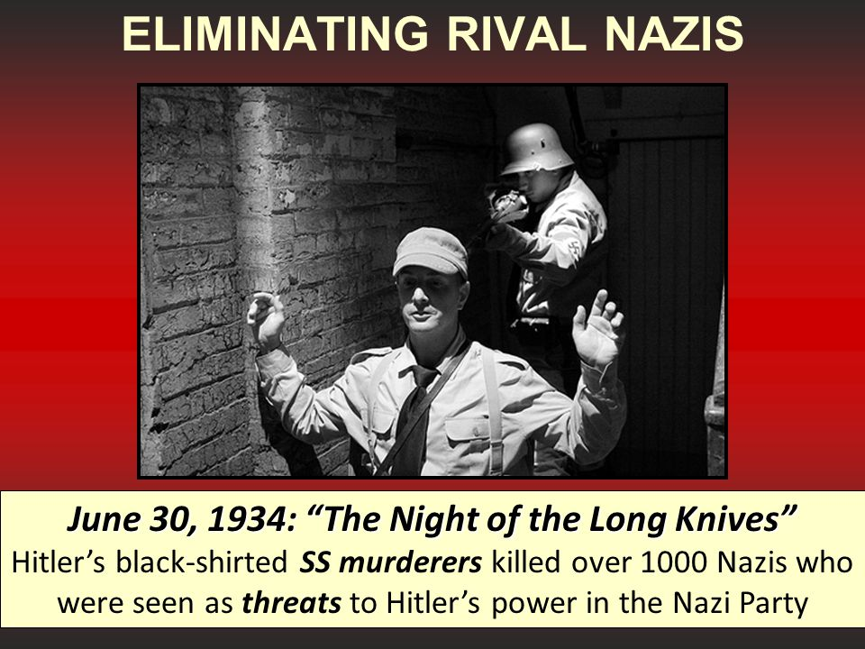 ELIMINATING RIVAL NAZIS June 30, 1934: The Night of the Long Knives June 30, 1934: The Night of the Long Knives Hitler's black-shirted SS murderers killed over 1000 Nazis who were seen as threats to Hitler's power in the Nazi Party