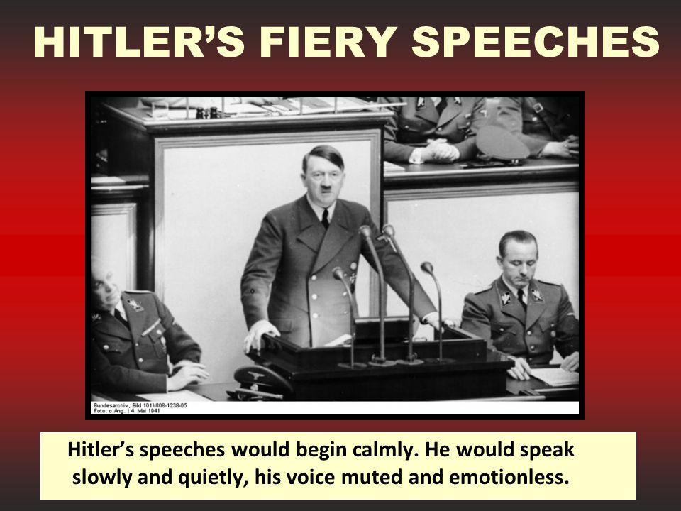 HITLER'S FIERY SPEECHES Hitler's speeches would begin calmly.