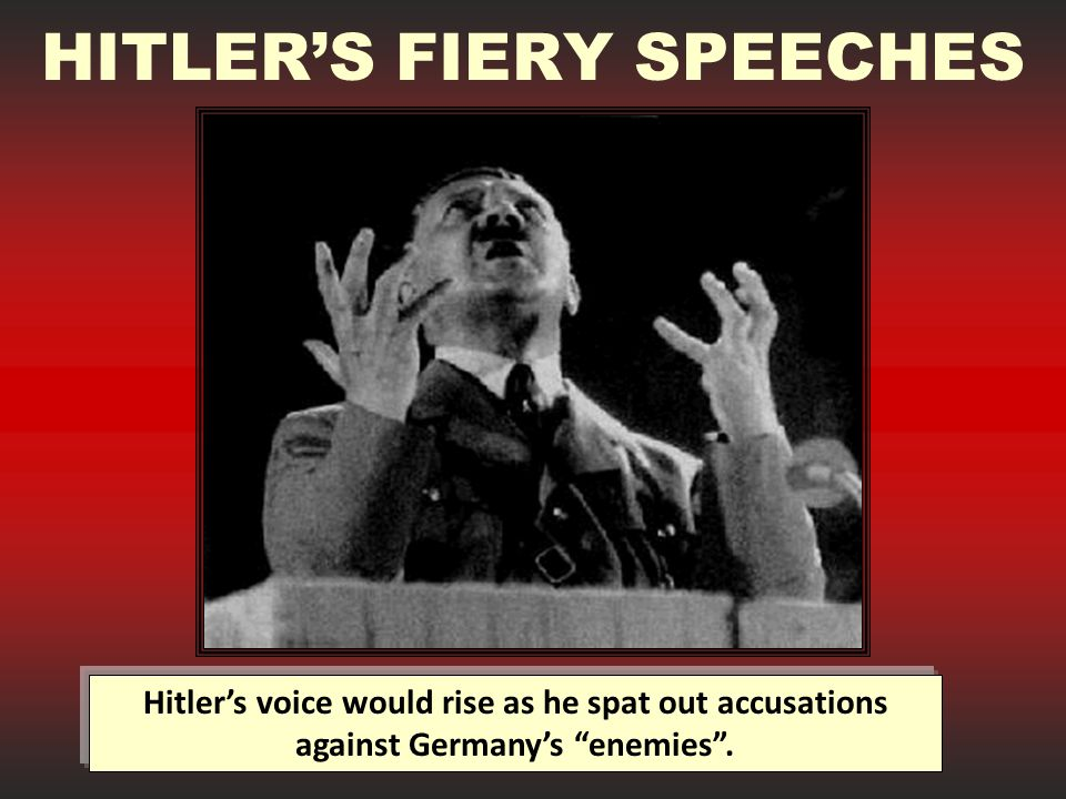 HITLER'S FIERY SPEECHES Hitler's voice would rise as he spat out accusations against Germany's enemies .