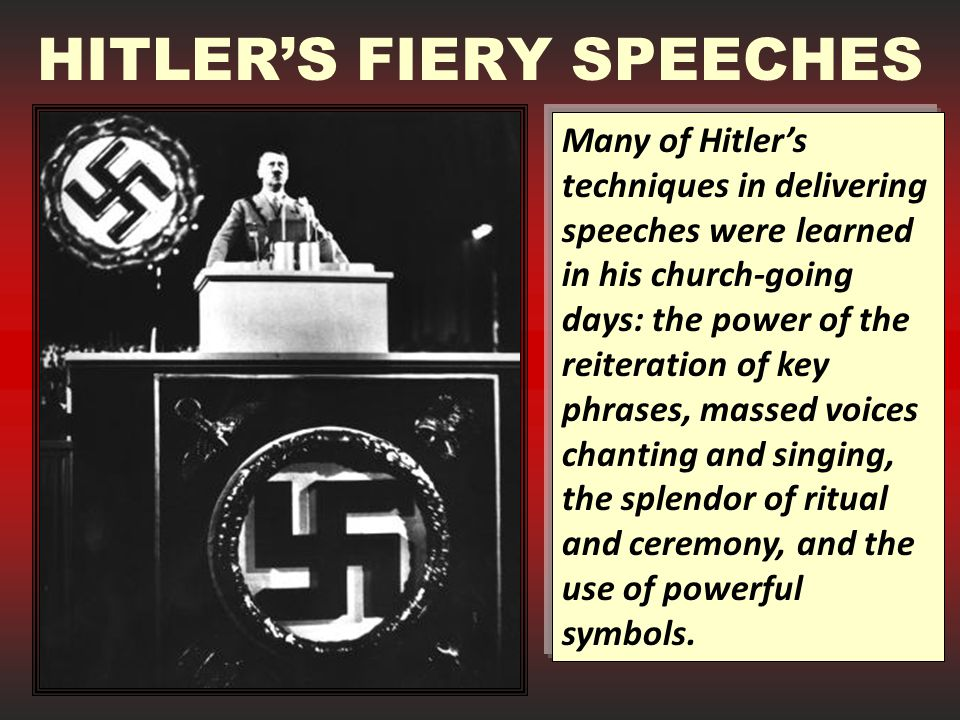 HITLER'S FIERY SPEECHES Many of Hitler's techniques in delivering speeches were learned in his church-going days: the power of the reiteration of key phrases, massed voices chanting and singing, the splendor of ritual and ceremony, and the use of powerful symbols.