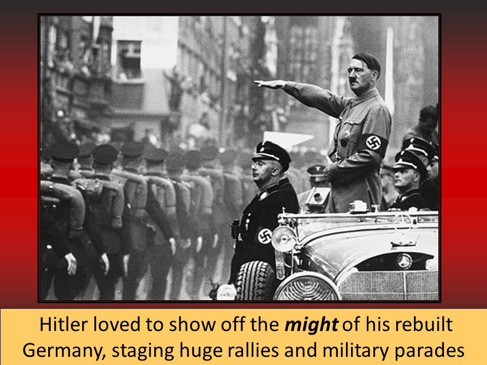 Hitler loved to show off the might of his rebuilt Germany, staging huge rallies and military parades