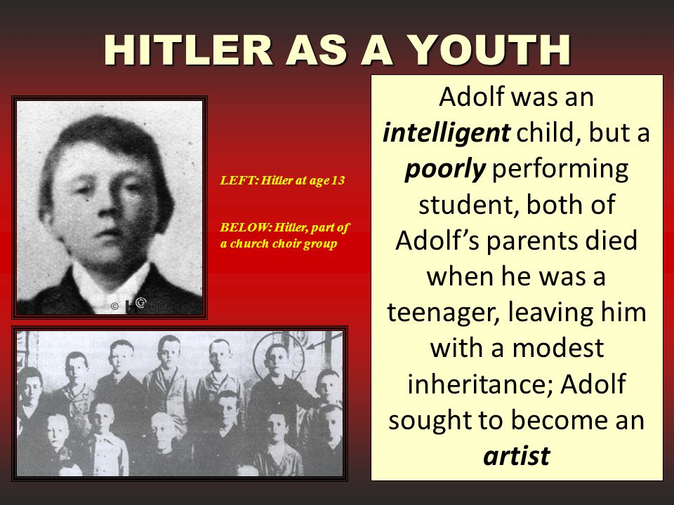 HITLER AS A YOUTH Adolf was an intelligent child, but a poorly performing student, both of Adolf's parents died when he was a teenager, leaving him with a modest inheritance; Adolf sought to become an artist LEFT: Hitler at age 13 BELOW: Hitler, part of a church choir group