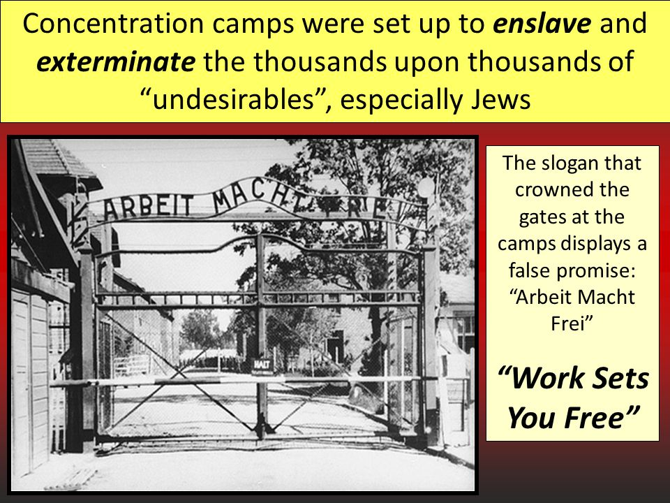 Concentration camps were set up to enslave and exterminate the thousands upon thousands of undesirables , especially Jews The slogan that crowned the gates at the camps displays a false promise: Arbeit Macht Frei Work Sets You Free